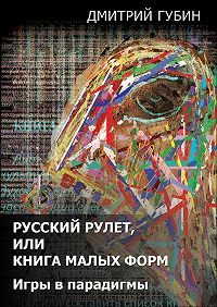 Дмитрий Губин - Русский рулет, или Книга малых форм. Игры в парадигмы (сборник)
