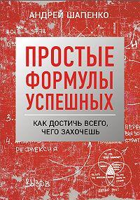 Андрей Шапенко -Простые формулы успешных. Как достичь всего, чего захочешь