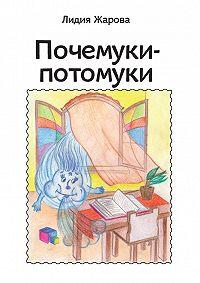 Лидия Жарова - Почемуки-потомуки. Сборник стихов