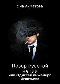 Яна Ахматова -Позор русской нации, или Одиссея инженера Игнатьева
