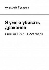 Алексей Тугарев - Я умею убивать драконов. Стишки 1997—1999годов