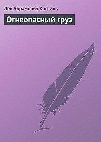 Лев Кассиль - Огнеопасный груз