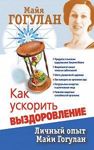 Майя Гогулан -Как ускорить выздоровление. Личный опыт Майи Гогулан