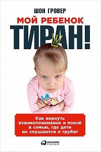 Шон Гровер -Мой ребенок – тиран! Как вернуть взаимопонимание и покой в семью, где дети не слушаются и грубят