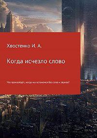 Иван Александрович Хвостенко -Когда исчезло слово