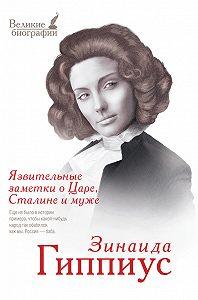 Зинаида Николаевна Гиппиус - Язвительные заметки о Царе, Сталине и Муже