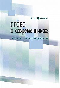 Александр Данилов -Слово о современниках. Эссе, интервью