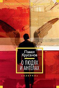 Павел Крусанов -О людях и ангелах (сборник)