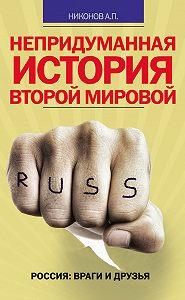 Александр Никонов -Непридуманная история Второй мировой
