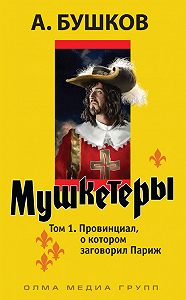 Александр Бушков -Мушкетеры. Том 1. Провинциал, о котором заговорил Париж