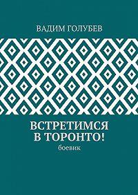 Вадим Голубев -Встретимся вТоронто! Боевик