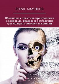 Борис Мамонов -Обучающая практика принуждения кздоровью, красоте идолголетию для молодых девушек иженщин