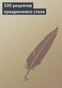 Анастасия Красичкова - 500 рецептов праздничного стола