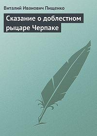 Виталий Иванович Пищенко -Сказание о доблестном рыцаре Черпаке