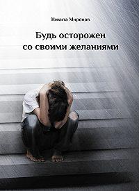 Никита Миронов - Будь осторожен со своими желаниями