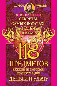 Олеся Рунова -118 предметов, каждый из которых принесет в дом деньги и удачу. Секреты самых богатых людей Китая