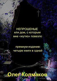 Олег Колмаков -НЕПРОШЕНЫЕ, или дом, с которым мне «жутко» повезло. Премиум-издание: четыре книги в одной