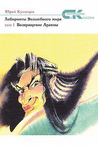 Юрий Кузнецов -Лабиринты Волшебного мира. Том 1. Возвращение Арахны