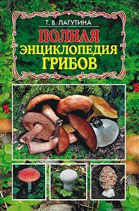 Татьяна Лагутина - Полная энциклопедия грибов