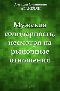 Алексан Аракелян -Мужская солидарность, несмотря на рыночные отношения