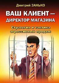 Дмитрий Занько -Ваш клиент-директор магазина. Стратегия и тактика агрессивных продаж