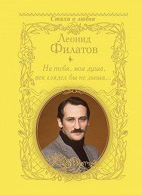Леонид Филатов - На тебя, моя душа, век глядел бы не дыша… (сборник)