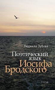 Людмила Зубова - Поэтический язык Иосифа Бродского