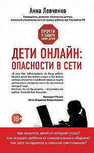 Анна Левченко - Дети онлайн: опасности в Сети