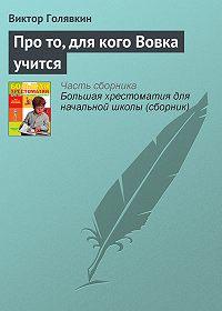 Виктор Голявкин -Про то, для кого Вовка учится