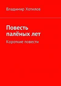 Владимир Хотилов - Повесть палёныхлет. Короткие повести