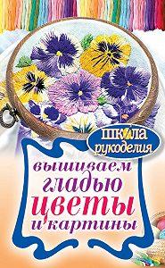 Татьяна Владимировна Шнуровозова - Вышиваем гладью цветы и картины