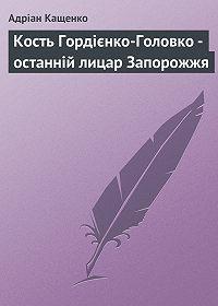 Адріан Кащенко - Кость Гордієнко-Головко – останній лицар Запорожжя