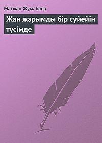 Мағжан Жұмабаев -Жан жарымды бір сүйейін түсімде