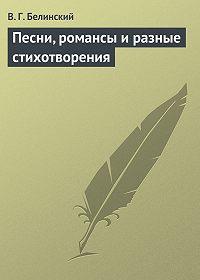 В. Г. Белинский - Песни, романсы и разные стихотворения