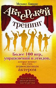 Михаил Кипнис -Актерский тренинг. Более 100 игр, упражнений и этюдов, которые помогут вам стать первоклассным актером