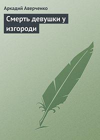 Аркадий Аверченко -Смерть девушки у изгороди