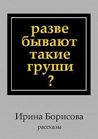 Ирина Борисова -Разве бывают такие груши? Рассказы