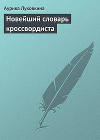 Аурика Луковкина - Новейший словарь кроссвордиста