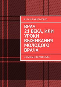 Виталий Кривобоков -Врач 21века, или Уроки выживания молодого врача. Актуальная литература