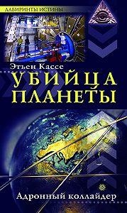 Этьен Кассе -Убийца планеты. Адронный коллайдер