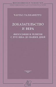 Чарльз Талиаферро -Доказательство и вера. Философия и религия с XVII века до наших дней