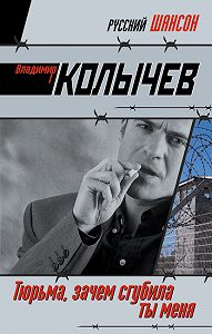 Владимир Колычев -Тюрьма, зачем сгубила ты меня?