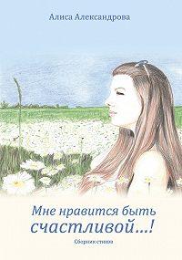 Алиса Александрова -Мне нравится быть счастливой…!