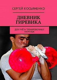 Сергей Косьяненко -Дневник гиревика. Для учёта тренировочных нагрузок
