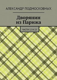 Александр Подмосковных - Дворянин изПарижа. части 12и13