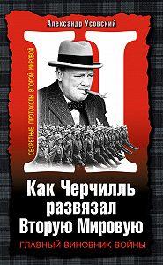 Александр Усовский - Как Черчилль развязал Вторую Мировую. Главный виновник войны