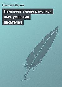 Николай Лесков -Ненапечатанные рукописи пьес умерших писателей