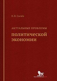 Николай Сычев - Актуальные проблемы политической экономии