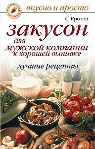 Сергей Кротов - Закусон для мужской компании к хорошей выпивке. Лучшие рецепты