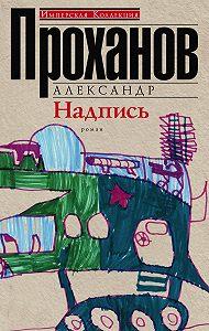 Александр Проханов -Надпись